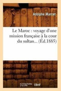 Le Maroc: Voyage d'Une Mission Française À La Cour Du Sultan (Éd.1885) - Marcet, Adolphe