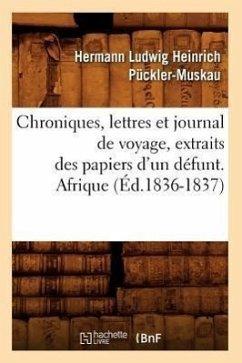 Chroniques, Lettres Et Journal de Voyage, Extraits Des Papiers d'Un Défunt. Afrique (Éd.1836-1837) - Pückler-Muskau, Hermann Ludwig Heinrich