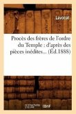 Procès Des Frères de l'Ordre Du Temple: d'Après Des Pièces Inédites (Éd.1888)