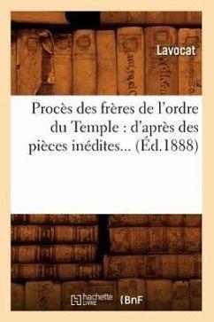 Procès Des Frères de l'Ordre Du Temple: d'Après Des Pièces Inédites (Éd.1888) - Lavocat