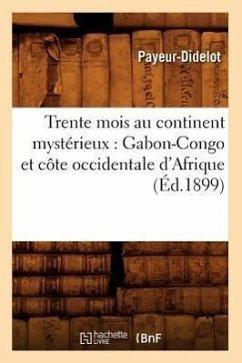 Trente Mois Au Continent Mystérieux: Gabon-Congo Et Côte Occidentale d'Afrique (Éd.1899) - Payeur-Didelot