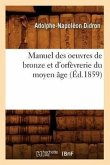 Manuel Des Oeuvres de Bronze Et d'Orfèvrerie Du Moyen Âge (Éd.1859)