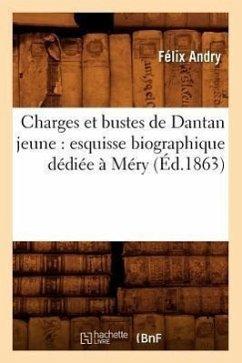 Charges Et Bustes de Dantan Jeune: Esquisse Biographique Dédiée À Méry (Éd.1863) - Andry, Félix