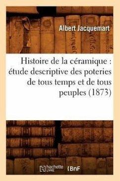 Histoire de la céramique: étude descriptive des poteries de tous temps et de tous peuples (1873) - Jacquemart a.
