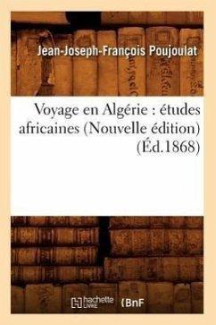 Voyage En Algérie: Études Africaines (Nouvelle Édition) (Éd.1868) - Poujoulat, Jean-Joseph-François
