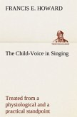 The Child-Voice in Singing treated from a physiological and a practical standpoint and especially adapted to schools and boy choirs