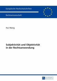 Subjektivität und Objektivität in der Rechtsanwendung - Wang, Hui