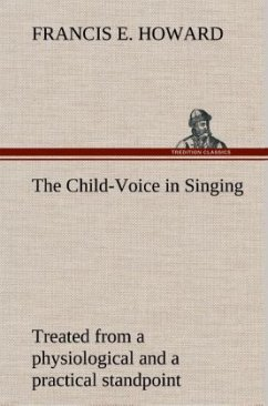 The Child-Voice in Singing treated from a physiological and a practical standpoint and especially adapted to schools and boy choirs - Howard, Francis E.