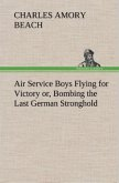 Air Service Boys Flying for Victory or, Bombing the Last German Stronghold