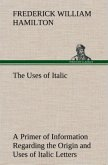 The Uses of Italic A Primer of Information Regarding the Origin and Uses of Italic Letters