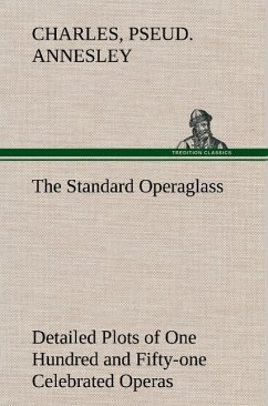 The Standard Operaglass Detailed Plots of One Hundred and Fifty-one Celebrated Operas - Annesley, Charles