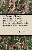 An Account of Tenby - Containing an Historical Sketch of the Place Compiled from the Best Authorities and a Description of its Present State