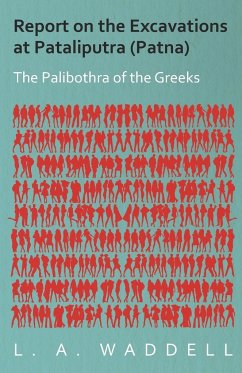 Report on the Excavations at Pataliputra (Patna) - The Palibothra of the Greeks