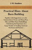 Practical Hints about Barn Building - Together with Suggestions as to the Construction of Swine and Sheep Pens, Silos and other Farm Outbuildings - Embodying the Experience of a Large Number of Leading American Stockman and Farmers