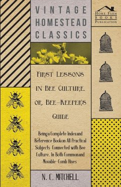 First Lessons in Bee Culture or, Bee-Keeper's Guide - Being a Complete Index and Reference Book on all Practical Subjects Connected with Bee Culture - Being a Complete Analysis of the Whole Subject - Mitchell, N. C.