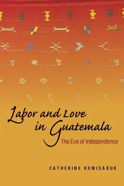 Labor and Love in Guatemala: The Eve of Independence - Komisaruk, Catherine