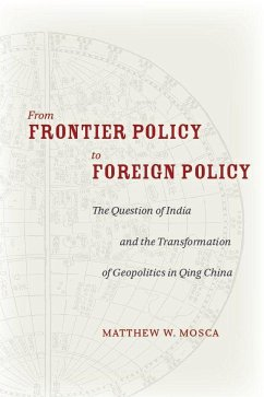 From Frontier Policy to Foreign Policy: The Question of India and the Transformation of Geopolitics in Qing China - Mosca, Matthew