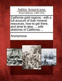 California Gold Regions: With a Full Account of Their Mineral Resources, How to Get There, and What to Take, ... with Sketches of California ..