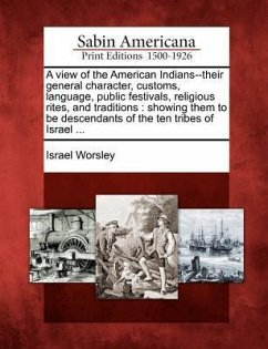 A View of the American Indians--Their General Character, Customs, Language, Public Festivals, Religious Rites, and Traditions: Showing Them to Be De - Worsley, Israel