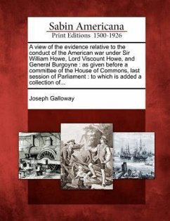 A View of the Evidence Relative to the Conduct of the American War Under Sir William Howe, Lord Viscount Howe, and General Burgoyne: As Given Before - Galloway, Joseph