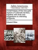 A Brief History of the New Gold Regions of Colorado Territory: Together with Hints and Suggestions to Intending Emigrants.