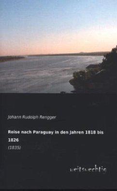 Reise nach Paraguay in den Jahren 1818 bis 1826 - Rengger, Johann R.