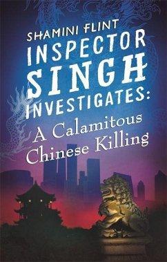 Inspector Singh Investigates: A Calamitous Chinese Killing - Flint, Shamini