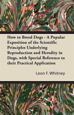 How to Breed Dogs - A Popular Exposition of the Scientific Principles Underlying Reproduction and Heredity in Dogs, with Special Reference to their Practical Application - Whitney, Leon F.