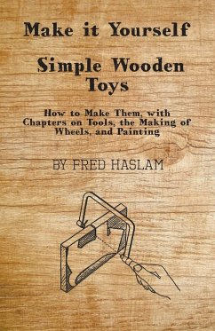 Make it Yourself - Simple Wooden Toys - How to Make Them, with Chapters on Tools, the Making of Wheels, and Painting