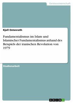 Fundamentalismus im Islam und Islamischer Fundamentalismus anhand des Beispiels der iranischen Revolution von 1979