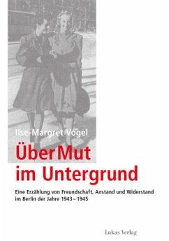 Über Mut im Untergrund - Vogel, Ilse-Margret