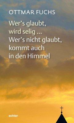 Wer's glaubt, wird selig ... Wer's nicht glaubt, kommt auch in den Himmel (eBook, PDF) - Fuchs, Ottmar