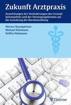 Zukunft Arztpraxis (eBook, PDF) - Baumgärtner, Werner; Holzmann, Michael; Holzmann, Steffen