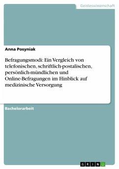 Befragungsmodi: Ein Vergleich von telefonischen, schriftlich-postalischen, persönlich-mündlichen und Online-Befragungen im Hinblick auf medizinische Versorgung - Posyniak, Anna