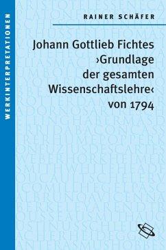 Johann Gottlieb Fichtes 'Grundlage der gesamten Wissenschaftslehre von 1794' (eBook, ePUB) - Schäfer, Rainer
