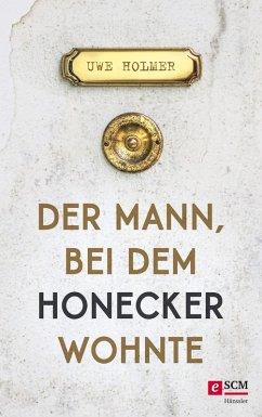 Der Mann, bei dem Honecker wohnte (eBook, ePUB) - Holmer, Uwe