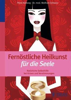 Fernöstliche Heilkunst für die Seele (eBook, ePUB) - Hollweg, Petra; Schwarz, Wolfram