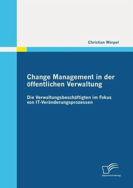 Change Management in der öffentlichen Verwaltung: Die Verwaltungsbeschäftigten im Fokus von IT-Veränderungsprozessen (eBook, ePUB) - Wörpel, Christian