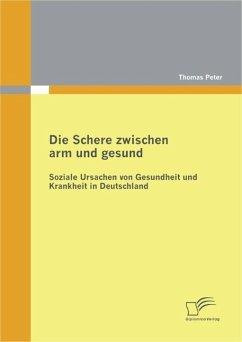 Die Schere zwischen arm und gesund: Soziale Ursachen von Gesundheit und Krankheit in Deutschland (eBook, PDF) - Peter, Thomas