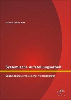 Systemische Aufstellungsarbeit: Überwindung symbiotischer Verstrickungen (eBook, PDF) - Jost, Viktoria Joelle