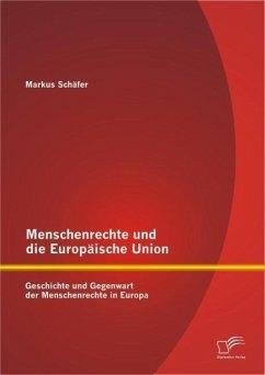 Menschenrechte und die Europäische Union: Geschichte und Gegenwart der Menschenrechte in Europa (eBook, PDF) - Schäfer, Markus