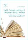 Profil, Professionalität und Kompetenz junger Verlage: Junge Verleger und Verlegerinnen beim Einstieg in den Buchmarkt (eBook, PDF)