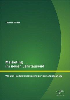 Marketing im neuen Jahrtausend: Von der Produktorientierung zur Beziehungspflege (eBook, PDF) - Reiter, Thomas