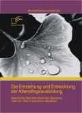 Die Entstehung und Entwicklung der Altenpflegeausbildung: Historische Rekonstruktion des Zeitraums 1950 bis 1994 in Nordrhein-Westfalen (eBook, ePUB)
