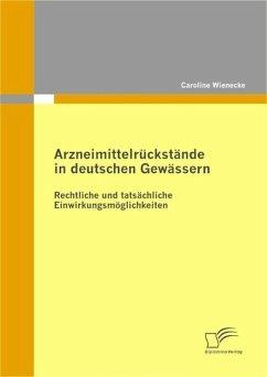 Arzneimittelrückstände in deutschen Gewässern: Rechtliche und tatsächliche Einwirkungsmöglichkeiten (eBook, PDF) - Wienecke, Caroline