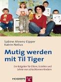 Mutig werden mit Til Tiger. Ein Ratgeber für Eltern, Erzieher und Lehrer von schüchternen Kindern (eBook, PDF)