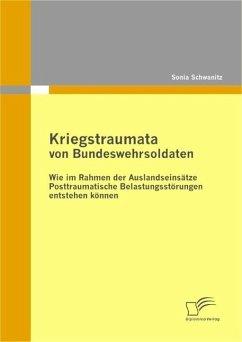 Kriegstraumata von Bundeswehrsoldaten: Wie im Rahmen der Auslandseinsätze Posttraumatische Belastungsstörungen entstehen können (eBook, ePUB) - Schwanitz, Sonia