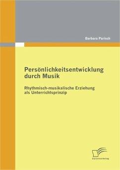 Persönlichkeitsentwicklung durch Musik: Rhythmisch-musikalische Erziehung als Unterrichtsprinzip (eBook, PDF) - Parisch, Barbara