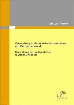 Vermietung mobiler Arbeitsmaschinen mit Bedienpersonal: Darstellung der maßgeblichen rechtlichen Aspekte (eBook, PDF) - Möffert, Franz-Josef