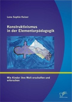 Konstruktivismus in der Elementarpädagogik: Wie Kinder ihre Welt erschaffen und erforschen (eBook, PDF) - Kaiser, Lena Sophie